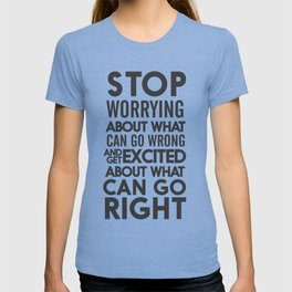 Stop worrying about what can go wrong, get excited about can go right, believe, life, future T-shirt