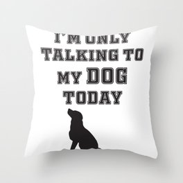 Iam only talking to my dog today dog lover Throw Pillow