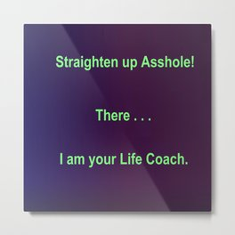 Straighten up Asshole! There . . . I am your Life Coach. Metal Print