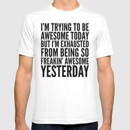 I'M TRYING TO BE AWESOME TODAY, BUT I'M EXHAUSTED FROM BEING SO FREAKIN' AWESOME YESTERDAY T-shirt