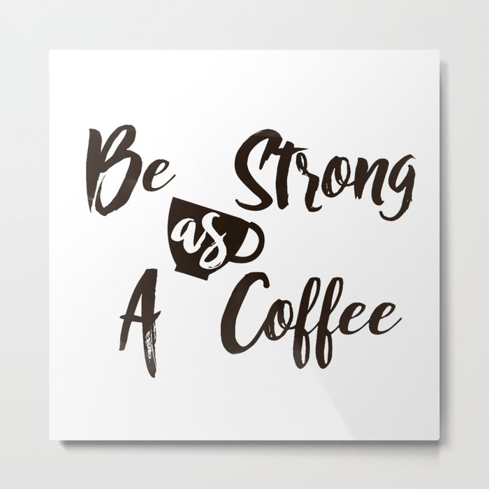 Be Strong As A Coffee Metal Print