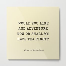 WOULD YOU LIKEAND ADVENTURE NOW OR SHALL WE HAVE TEA FIRST?  - Alice in Wonderland Metal Print