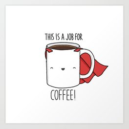 This is a Job for Coffee! Art Print