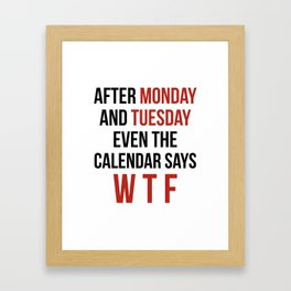 After Monday and Tuesday Even The Calendar Says WTF Framed Art Print