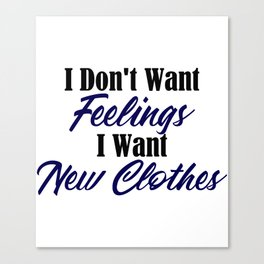 Want New Clothes Not Feelings Funny Emo Sarcastic Canvas Print