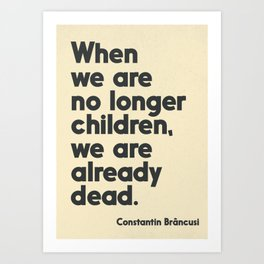 When we are no longer children, we are already dead, Constantin Brancusi quote poster art, inspire Art Print
