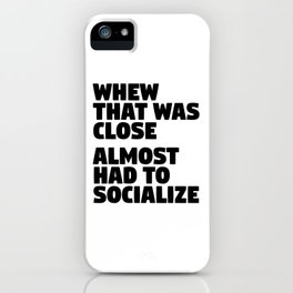 Whew That Was Close Almost Had To Socialize iPhone Case