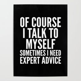 Of Course I Talk To Myself Sometimes I Need Expert Advice (Black & White) Poster