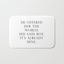 He offered her the world. She said boy, it's already mine. Bath Mat