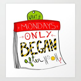 What if Mondays only began after noon? Art Print