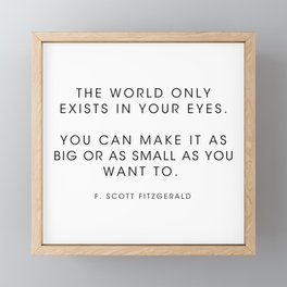 The world only exists in your eyes. You can make it - F. Scott Fitzgerald Framed Mini Art Print