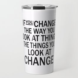 If you change the way you look at things, the things you look at change Travel Mug