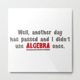 WELL, ANOTHER DAY HAS PASSED AND I DIDN'T USE ALGEBRA ONCE Metal Print
