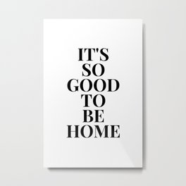 It's so good to be home Poster Metal Print