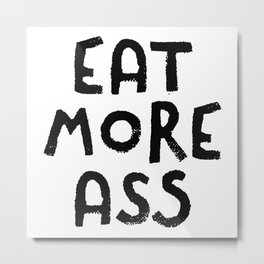 Eat More Ass Metal Print