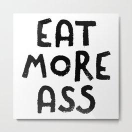 Eat More Ass Metal Print