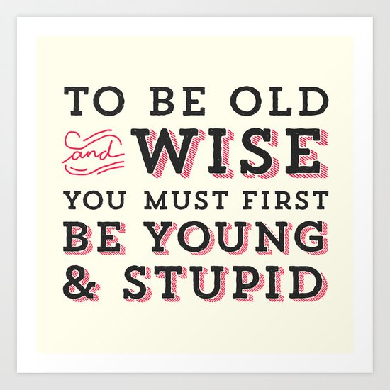 To Be Old and Wise You Must First Be Young and Stupid Art Print