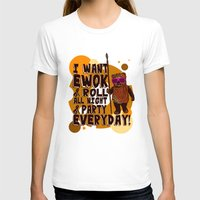 ewok T-shirts featuring I WANT EWOK & ROLL ALL NIGHT & PARTY EVERYDAY! by Silvio Ledbetter