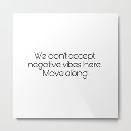 We don't accept negative vibes here. Move along Metal Print