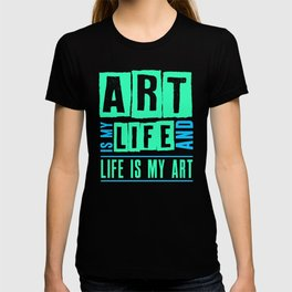 Art Is My Life And Life Is My Art T-shirt