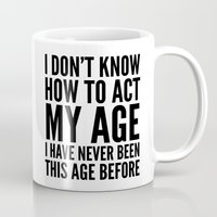 sayings Mugs featuring I DON'T KNOW HOW TO ACT MY AGE I HAVE NEVER BEEN THIS AGE BEFORE by CreativeAngel