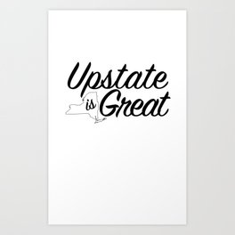 Upstate is Great - for Upstate New York Art Print