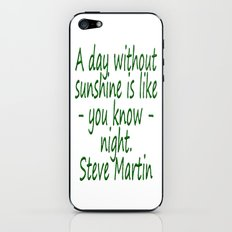 A day without sunshine is like -  well - night.  Steve Martin iPhone & iPod Skin