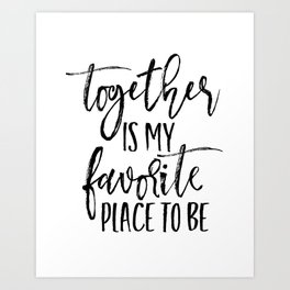 TOGETHER IS MY FAVORITE PLACE TO BE Art Print