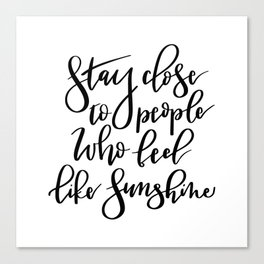 Stay close to people who feel like sunshine black lettering Canvas Print