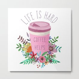 Life Is Hard But Coffee Helps Metal Print