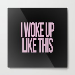 I WOKE UP LIKE THIS Metal Print