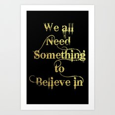 We all need something to believe in Art Print