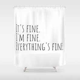 It's Fine I'm Fine Everything's Fine | Funny Quote Shower Curtain