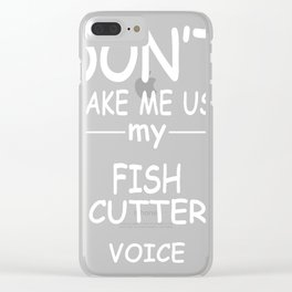 FISH-CUTTER-tshirt,-my-FISH-CUTTER-voice Clear iPhone Case