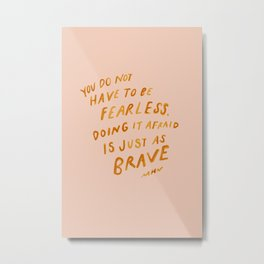 """""""You Do Not Have To Be Fearless. Doing It Afraid Is Just As Brave."""" Metal Print"""