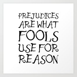 Prejudices Are What Fools Use for Reason Art Print
