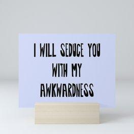 I will Seduce you with my Awkwardness Mini Art Print