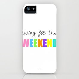 Living For The weekend iPhone Case