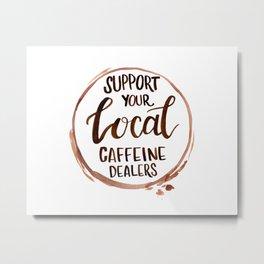 Support Your Local Caffeine Dealer Metal Print