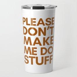 PLEASE DON'T MAKE ME DO STUFF Travel Mug