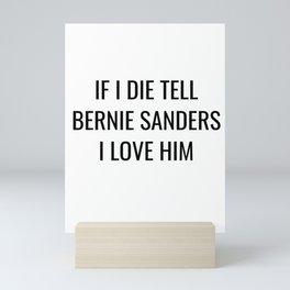 If I Die Tell Bernie Sanders I Love Him Mini Art Print