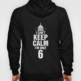 I Can't Keep Calm I'm Only 6 Hoody