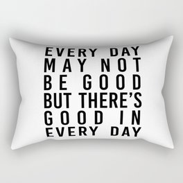 Every Day May Not be Good but There's Good In Every Day Rectangular Pillow