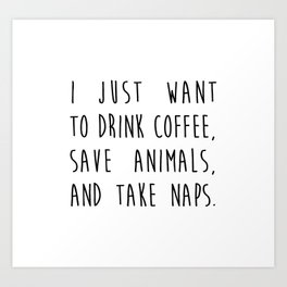 i just want to drink coffee, save animals, and take naps. Art Print
