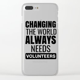 Changing The World Always Needs Volunteers Clear iPhone Case