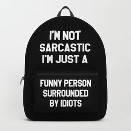 I'M NOT SARCASTIC I'M JUST A FUNNY PERSON SURROUNDED BY IDIOTS (Black & White) Backpack