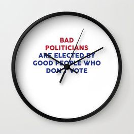 Bad Politicians Elected by People Who Don't Vote T-Shirt Wall Clock