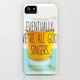 Eventually we're all good singers iPhone Case