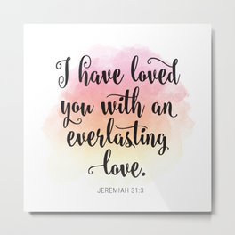 I have loved you with and everlasting love. Jeremiah 31:3 Metal Print
