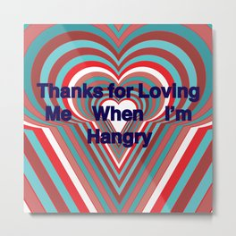 Thanks for Loving Me When I'm Hangry Metal Print